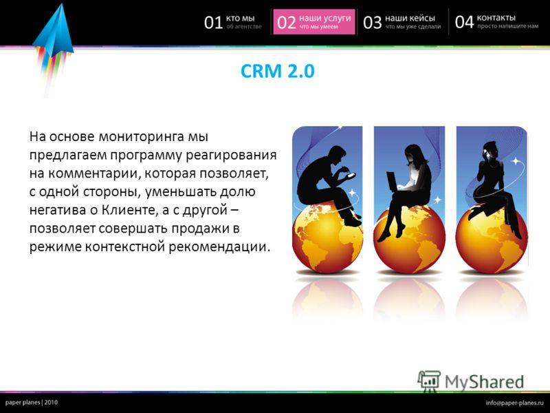 CRM 2.0 На основе мониторинга мы предлагаем программу реагирования на комментарии, которая позволяет, с одной стороны, уменьшать долю негатива о Клиенте, а с другой – позволяет совершать продажи в режиме контекстной рекомендации.