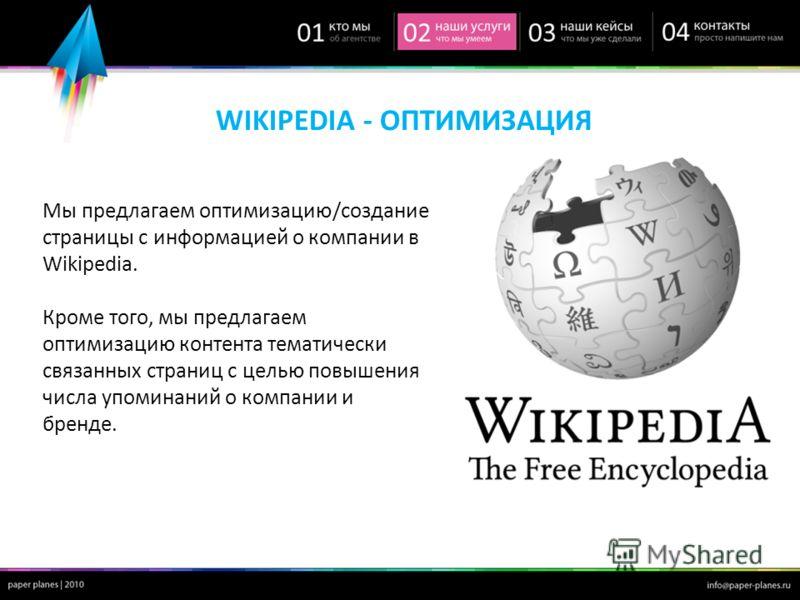 WIKIPEDIA - ОПТИМИЗАЦИЯ Мы предлагаем оптимизацию/создание страницы с информацией о компании в Wikipedia. Кроме того, мы предлагаем оптимизацию контента тематически связанных страниц с целью повышения числа упоминаний о компании и бренде.