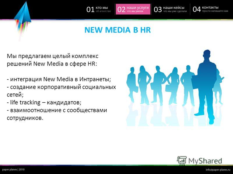 NEW MEDIA В HR Мы предлагаем целый комплекс решений New Media в сфере HR: - интеграция New Media в Интранеты; - cоздание корпоративный социальных сетей; - life tracking – кандидатов; - взаимоотношение с сообществами сотрудников.