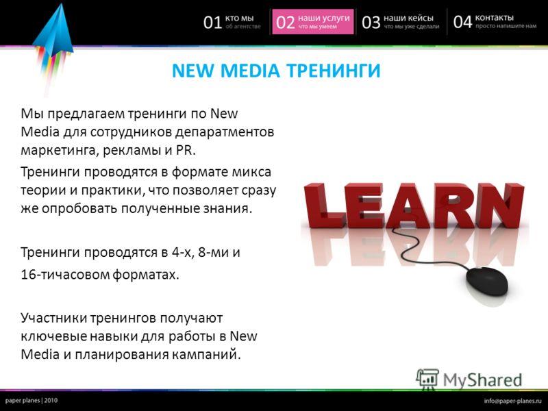NEW MEDIA ТРЕНИНГИ Мы предлагаем тренинги по New Media для сотрудников депаратментов маркетинга, рекламы и PR. Тренинги проводятся в формате микса теории и практики, что позволяет сразу же опробовать полученные знания. Тренинги проводятся в 4-х, 8-ми
