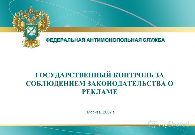 ФЕДЕРАЛЬНАЯ АНТИМОНОПОЛЬНАЯ СЛУЖБА ГОСУДАРСТВЕННЫЙ КОНТРОЛЬ ЗА СОБЛЮДЕНИЕМ ЗАКОНОДАТЕЛЬСТВА О РЕКЛАМЕ Москва, 2007 г.