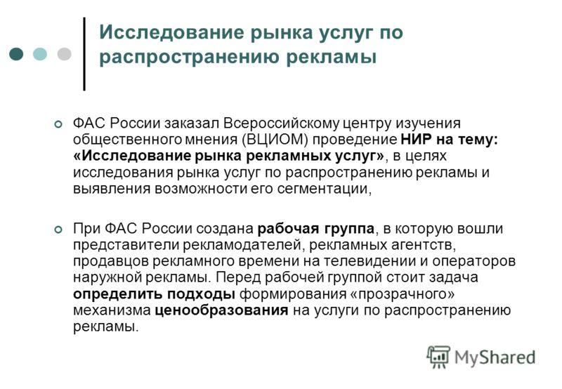 Исследование рынка услуг по распространению рекламы ФАС России заказал Всероссийскому центру изучения общественного мнения (ВЦИОМ) проведение НИР на тему: «Исследование рынка рекламных услуг», в целях исследования рынка услуг по распространению рекла