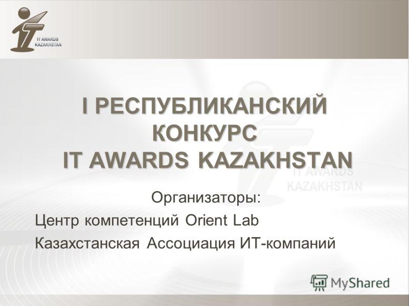 I РЕСПУБЛИКАНСКИЙ КОНКУРС IT AWARDS KAZAKHSTAN Организаторы: Центр компетенций Orient Lab Казахстанская Ассоциация ИТ-компаний