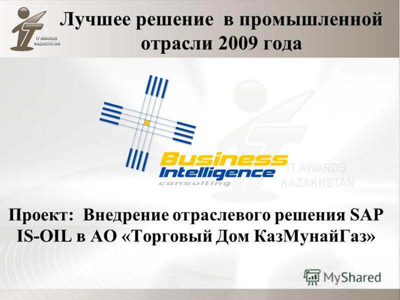 Лучшее решение в промышленной отрасли 2009 года Проект: Внедрение отраслевого решения SAP IS-OIL в АО «Торговый Дом КазМунайГаз»