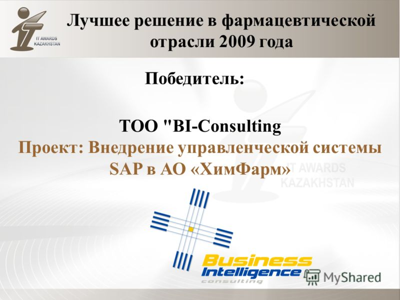 ТОО BI-Consulting Проект: Внедрение управленческой системы SAP в АО «ХимФарм» Лучшее решение в фармацевтической отрасли 2009 года Победитель: