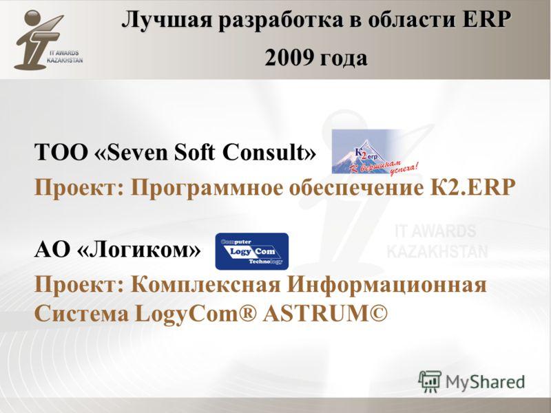 Лучшая разработка в области ERP 2009 года ТОО «Seven Soft Consult» Проект: Программное обеспечение К2.ERP АО «Логиком» Проект: Комплексная Информационная Система LogyCom® АSTRUM©