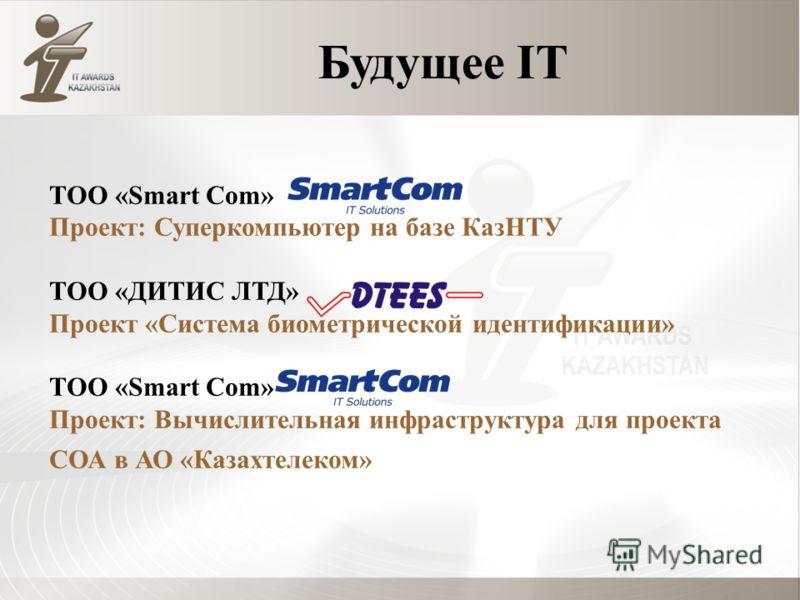 Будущее IT ТОО «Smart Com» Проект: Суперкомпьютер на базе КазНТУ ТОО «ДИТИС ЛТД» Проект «Система биометрической идентификации» ТОО «Smart Com» Проект: Вычислительная инфраструктура для проекта СОА в АО «Казахтелеком»