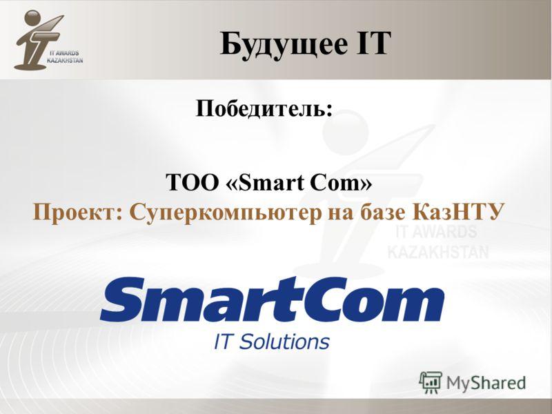 Будущее IT ТОО «Smart Com» Проект: Суперкомпьютер на базе КазНТУ Победитель: