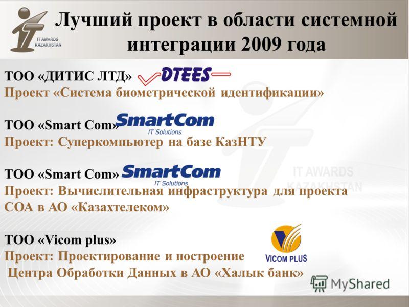 Лучший проект в области системной интеграции 2009 года ТОО «ДИТИС ЛТД» Проект «Система биометрической идентификации» ТОО «Smart Com» Проект: Суперкомпьютер на базе КазНТУ ТОО «Smart Com» Проект: Вычислительная инфраструктура для проекта СОА в АО «Каз