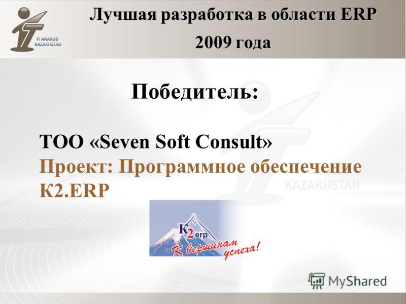 Лучшая разработка в области ERP 2009 года ТОО «Seven Soft Consult» Проект: Программное обеспечение К2.ERP Победитель: