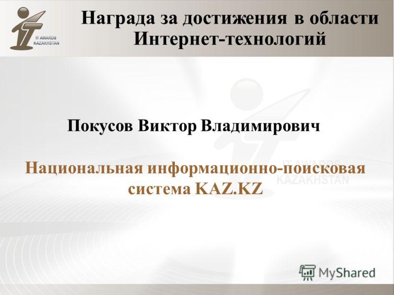 Награда за достижения в области Интернет-технологий Покусов Виктор Владимирович Национальная информационно-поисковая система KAZ.KZ