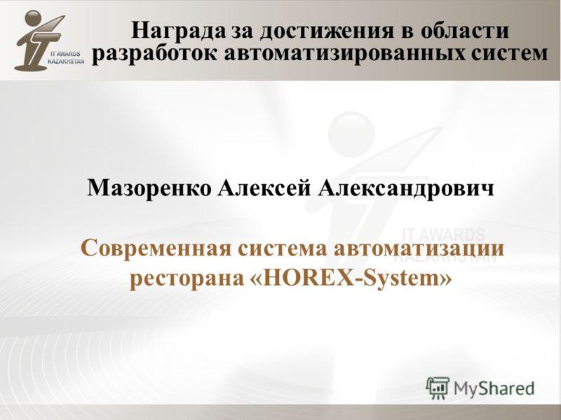 Награда за достижения в области разработок автоматизированных систем Мазоренко Алексей Александрович Современная система автоматизации ресторана «HOREX-System»