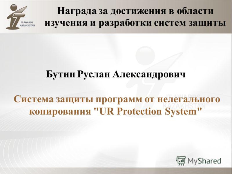 Награда за достижения в области изучения и разработки систем защиты Бутин Руслан Александрович Система защиты программ от нелегального копирования UR Protection System