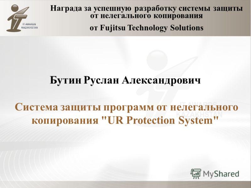Награда за успешную разработку системы защиты от нелегального копирования от Fujitsu Technology Solutions Бутин Руслан Александрович Система защиты программ от нелегального копирования UR Protection System