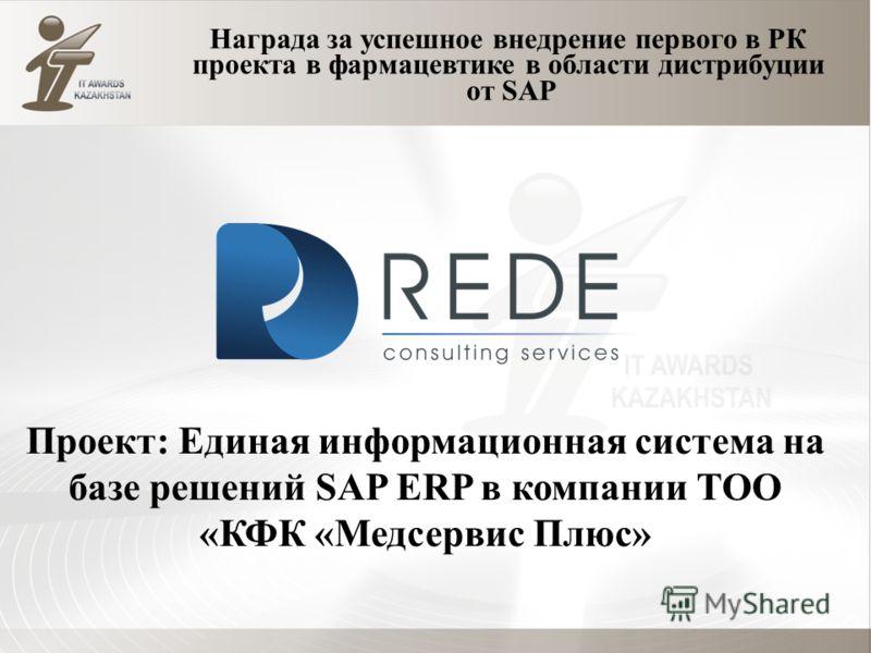Награда за успешное внедрение первого в РК проекта в фармацевтике в области дистрибуции от SAP Проект: Единая информационная система на базе решений SAP ERP в компании ТОО «КФК «Медсервис Плюс»