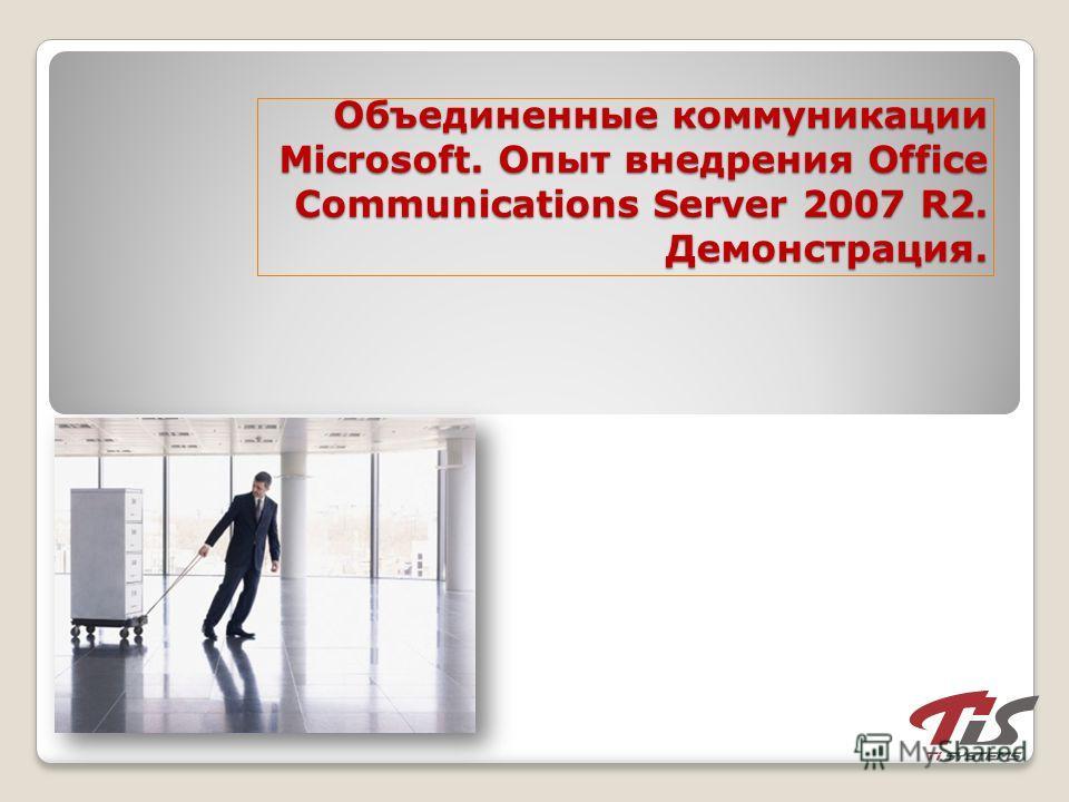 Объединенные коммуникации Microsoft. Опыт внедрения Office Communications Server 2007 R2. Демонстрация.