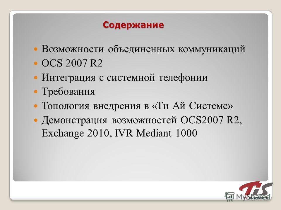 Содержание Возможности объединенных коммуникаций OCS 2007 R2 Интеграция с системной телефонии Требования Топология внедрения в «Ти Ай Системс» Демонстрация возможностей OCS2007 R2, Exchange 2010, IVR Mediant 1000