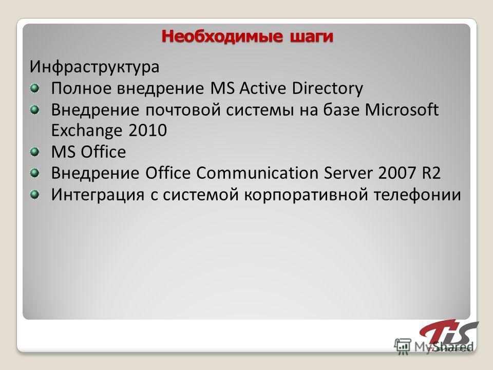 Необходимые шаги Инфраструктура Полное внедрение MS Active Directory Внедрение почтовой системы на базе Microsoft Exchange 2010 MS Office Внедрение Office Communication Server 2007 R2 Интеграция с системой корпоративной телефонии