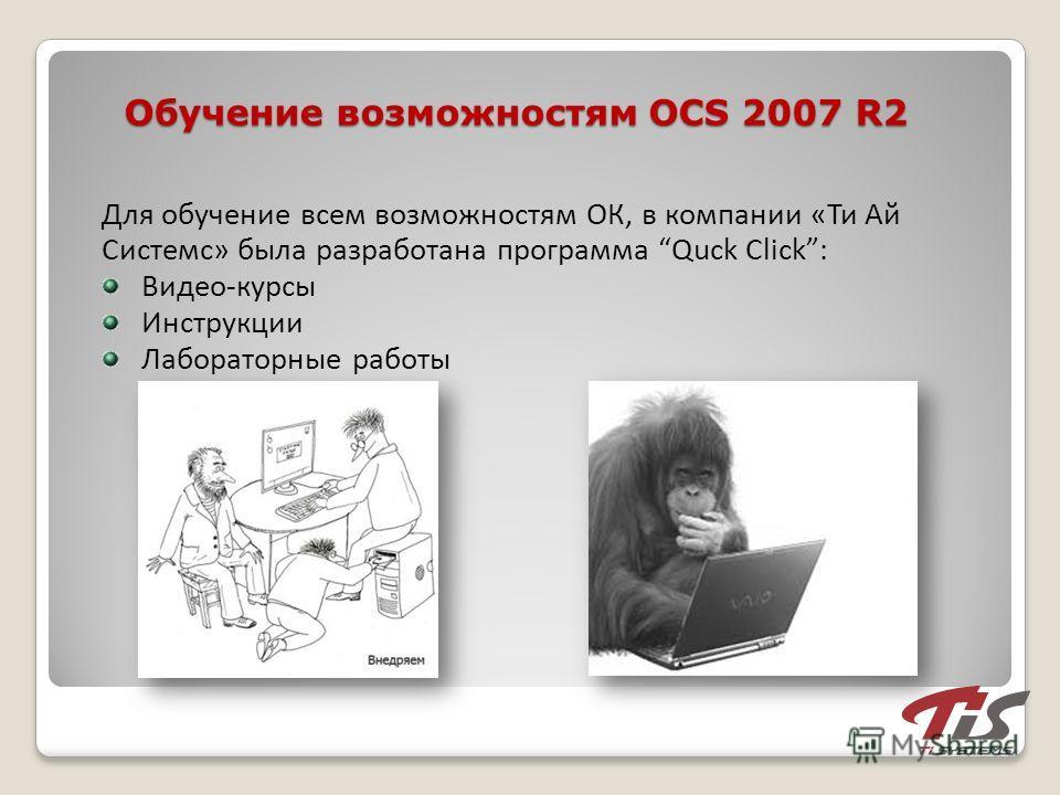 Обучение возможностям OCS 2007 R2 Для обучение всем возможностям ОК, в компании «Ти Ай Системс» была разработана программа Quck Click: Видео-курсы Инструкции Лабораторные работы