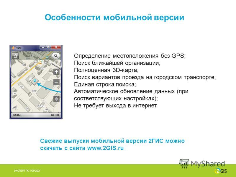 Особенности мобильной версии ЭКСПЕРТ ПО ГОРОДУ Определение местоположения без GPS; Поиск ближайшей организации; Полноценная 3D-карта; Поиск вариантов проезда на городском транспорте; Единая строка поиска; Автоматическое обновление данных (при соответ