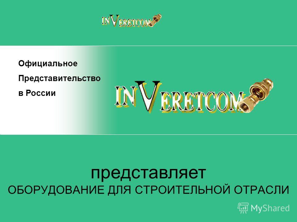 представляет ОБОРУДОВАНИЕ ДЛЯ СТРОИТЕЛЬНОЙ ОТРАСЛИ Официальное Представительство в России
