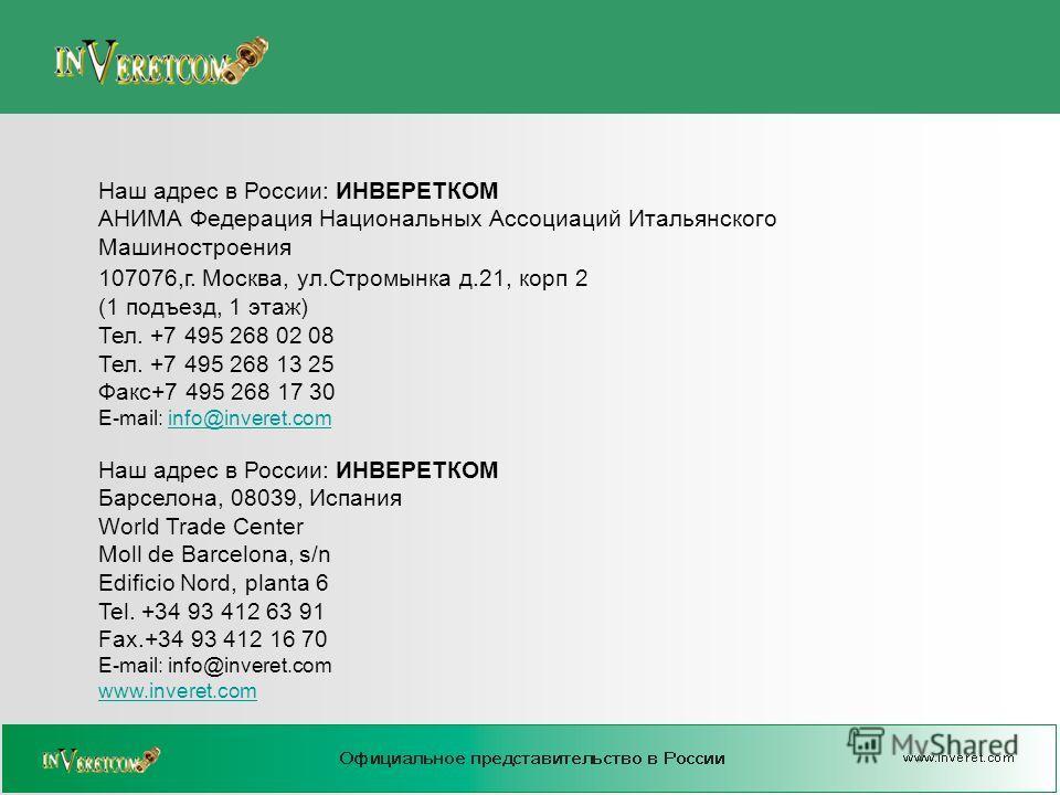 Наш адрес в России: ИНВЕРЕТКОМ АНИМА Федерация Национальных Ассоциаций Итальянского Машиностроения 107076,г. Москва, ул.Стромынка д.21, корп 2 (1 подъезд, 1 этаж) Тел. +7 495 268 02 08 Тел. +7 495 268 13 25 Факс+7 495 268 17 30 E-mail: info@inveret.c