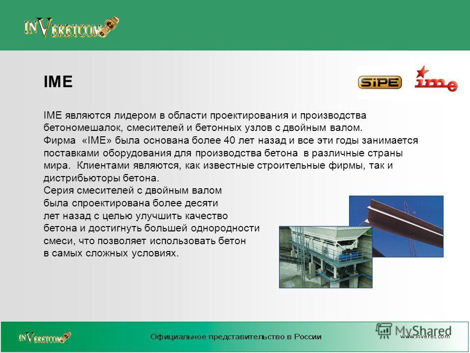 IME являются лидером в области проектирования и производства бетономешалок, смесителей и бетонных узлов с двойным валом. Фирма «IME» была основана более 40 лет назад и все эти годы занимается поставками оборудования для производства бетона в различны
