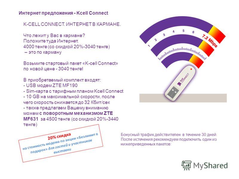 Интернет предложения - Kcell Connect K-CELL CONNECT. ИНТЕРНЕТ В КАРМАНЕ. Что лежит у Вас в кармане? Положите туда Интернет. 4000 тенге (со скидкой 20%-3040 тенге) – это по карману Возьмите стартовый пакет «K-cell Connect» по новой цене - 3040 тенге!