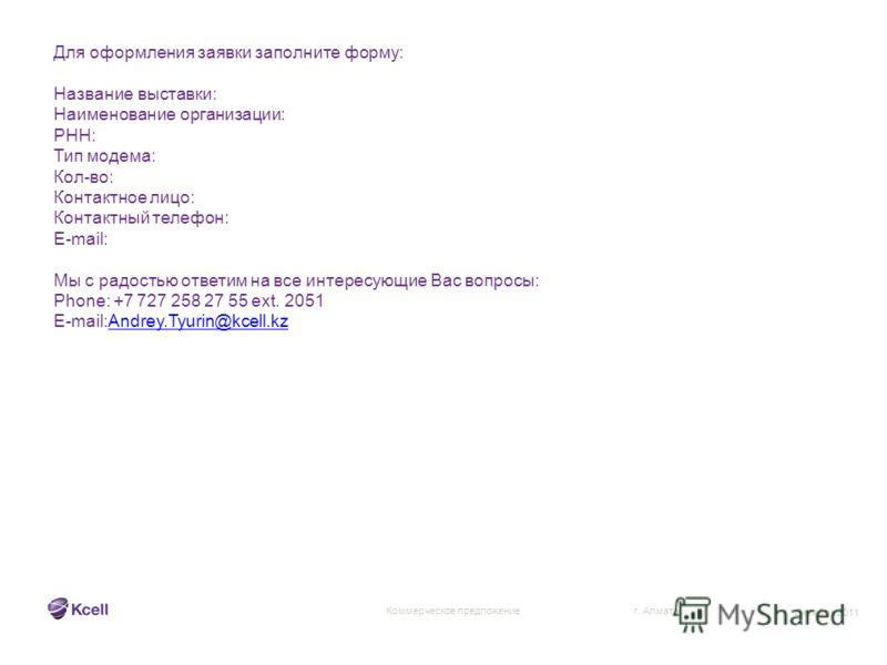 г. Алматы Коммерческое предложение Октябрь 2011 Для оформления заявки заполните форму: Название выставки: Наименование организации: РНН: Тип модема: Кол-во: Контактное лицо: Контактный телефон: E-mail: Мы с радостью ответим на все интересующие Вас во