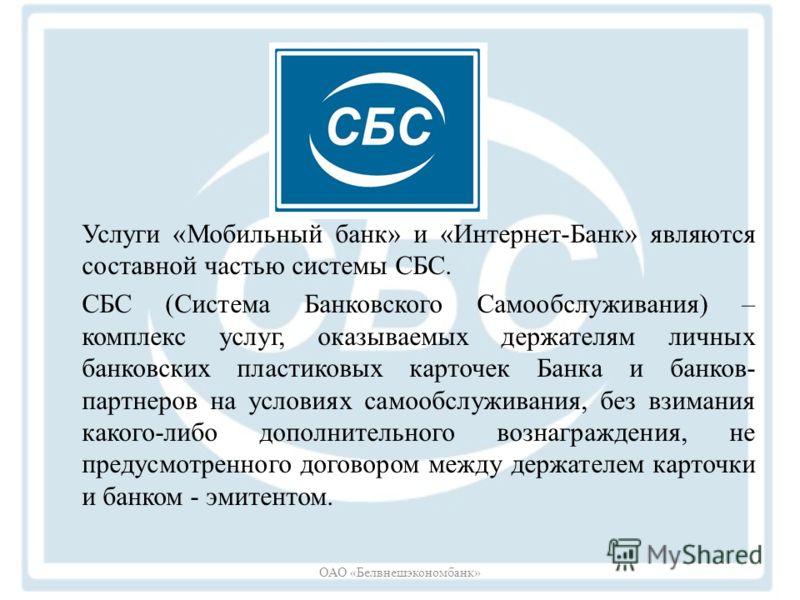 Услуги «Мобильный банк» и «Интернет-Банк» являются составной частью системы СБС. СБС (Система Банковского Самообслуживания) – комплекс услуг, оказываемых держателям личных банковских пластиковых карточек Банка и банков- партнеров на условиях самообсл