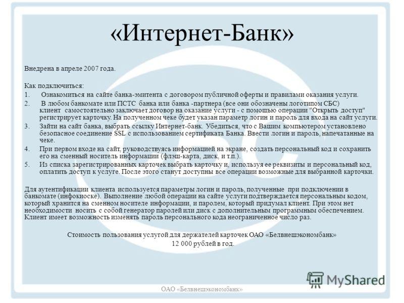 «Интернет-Банк» Внедрена в апреле 2007 года. Как подключиться: 1. Ознакомиться на сайте банка-эмитента с договором публичной оферты и правилами оказания услуги. 2. В любом банкомате или ПСТС банка или банка -партнера (все они обозначены логотипом СБС