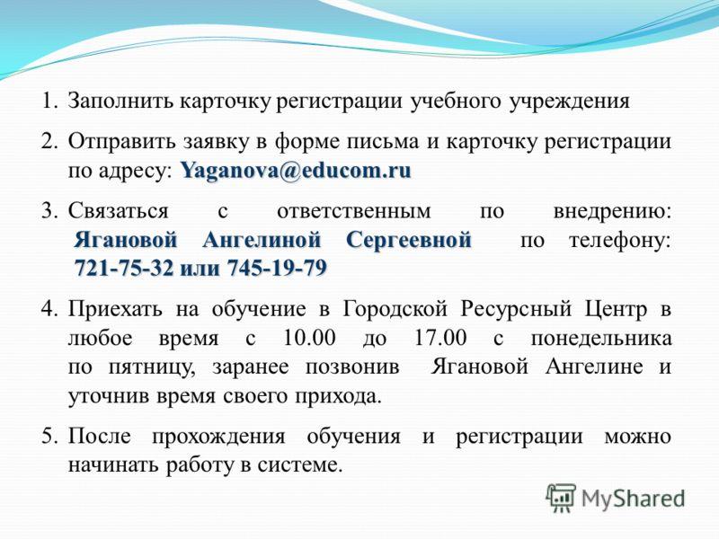 1.Заполнить карточку регистрации учебного учреждения Yaganova@educom.ru 2.Отправить заявку в форме письма и карточку регистрации по адресу: Yaganova@educom.ru Ягановой Ангелиной Сергеевной 721-75-32 или 745-19-79 3.Связаться с ответственным по внедре