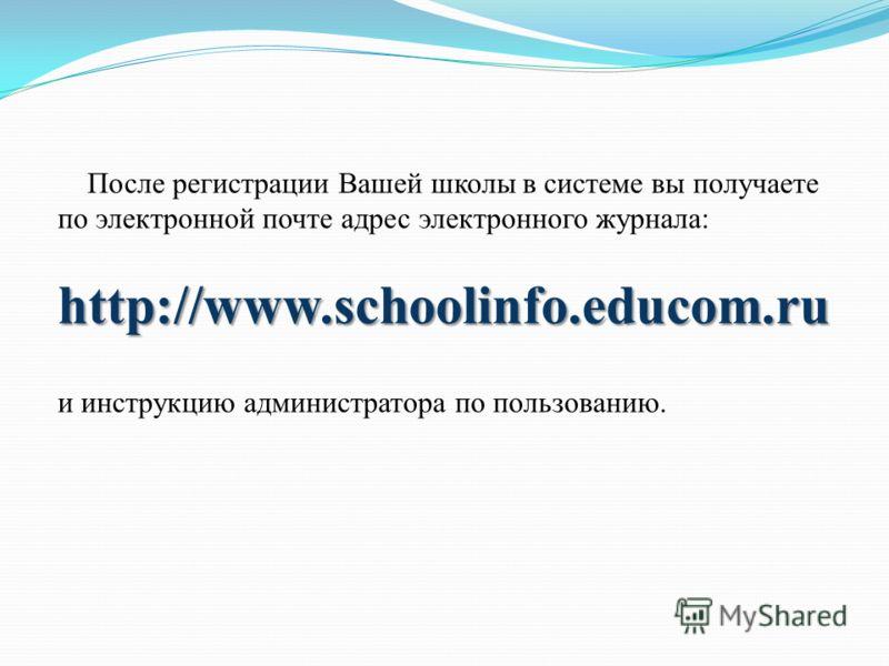 После регистрации Вашей школы в системе вы получаете по электронной почте адрес электронного журнала:http://www.schoolinfo.educom.ru и инструкцию администратора по пользованию.