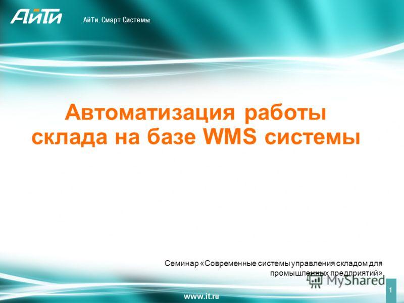 АйТи. Смарт Систем ы Семинар «Современные системы управления складом для промышленных предприятий» 1 Автоматизация работы склада на базе WMS системы