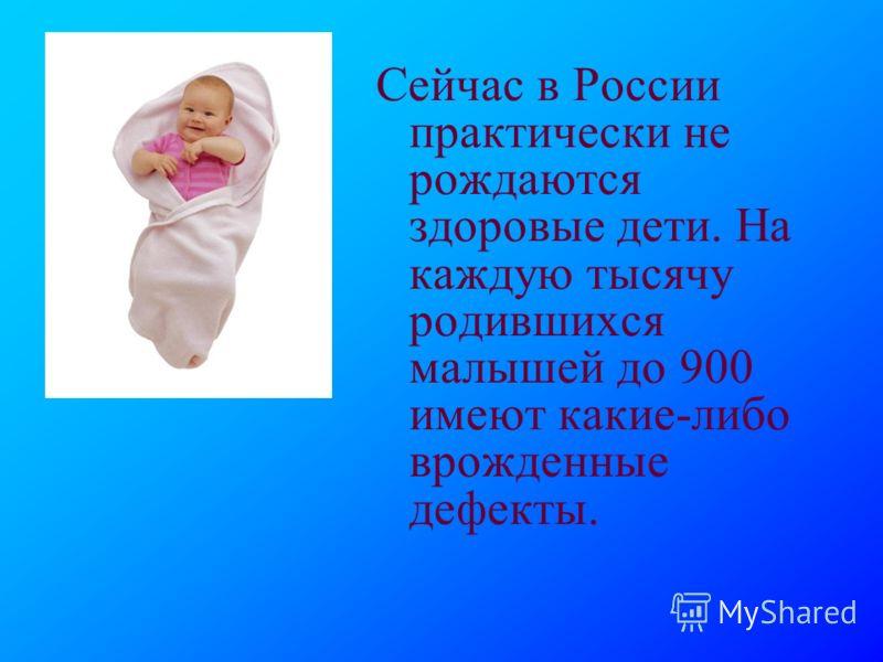 Сейчас в России практически не рождаются здоровые дети. На каждую тысячу родившихся малышей до 900 имеют какие-либо врожденные дефекты.