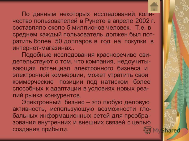 По данным некоторых исследований, коли- чество пользователей в Рунете в апреле 2002 г. составляло около 5 миллионов человек. Т.е. в среднем каждый пользователь должен был пот- ратить более 50 долларов в год на покупки в интернет-магазинах.. Подобные