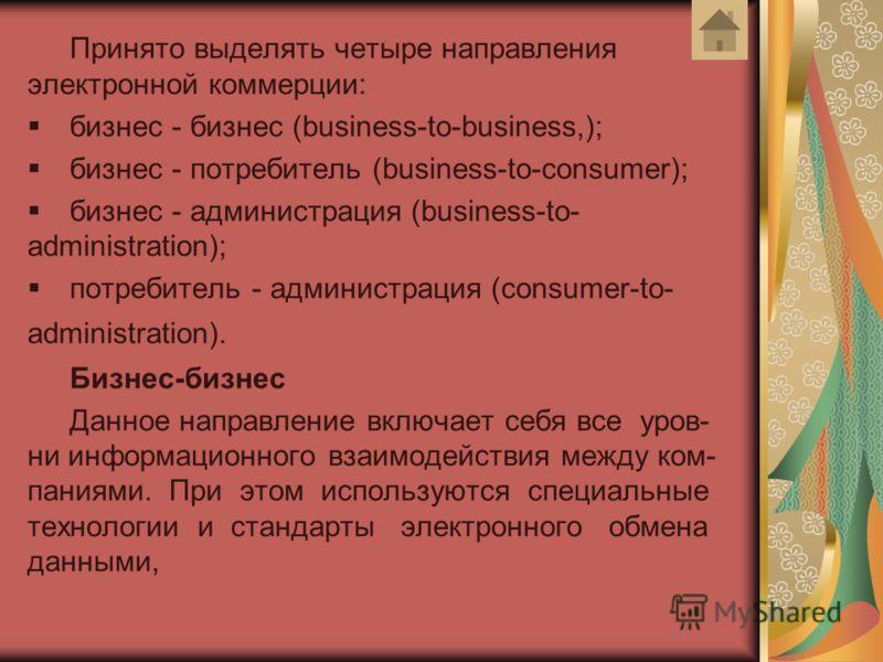 Принято выделять четыре направления электронной коммерции: бизнес - бизнес (business-to-business,); бизнес - потребитель (business-to-consumer); бизнес - администрация (business-to- administration); потребитель - администрация (consumer-to- administr