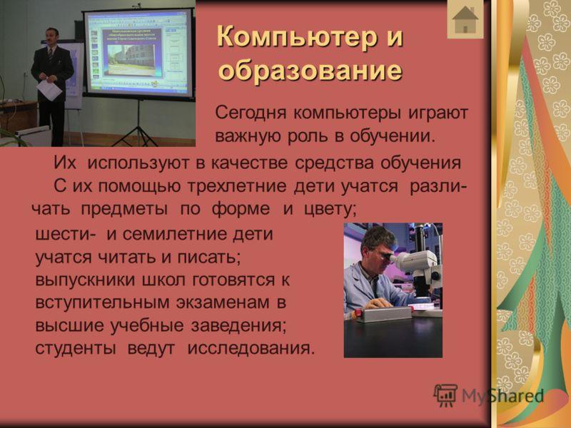 Компьютер и образование Их используют в качестве средства обучения С их помощью трехлетние дети учатся разли- чать предметы по форме и цвету; Сегодня компьютеры играют важную роль в обучении. шести- и семилетние дети учатся читать и писать; выпускник