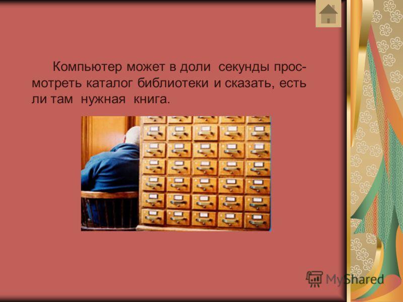Компьютер может в доли секунды прос- мотреть каталог библиотеки и сказать, есть ли там нужная книга.