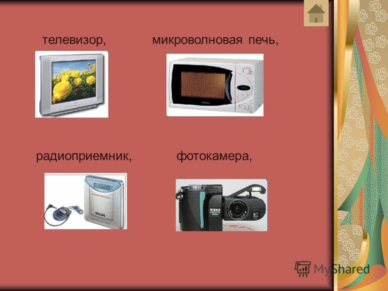 телевизор,микроволновая печь, радиоприемник,фотокамера,