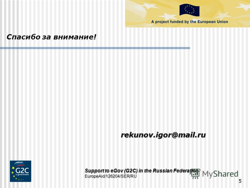 5 Support to eGov (G2C) in the Russian Federation EuropeAid/126204/SER/RU Спасибо за внимание! rekunov.igor@mail.ru