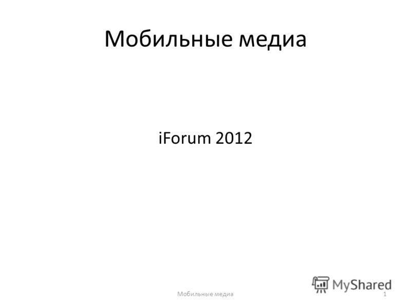 Мобильные медиа iForum 2012 Мобильные медиа1