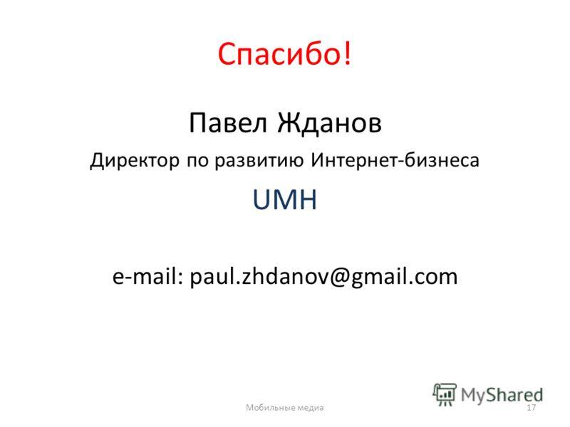 Спасибо! Павел Жданов Директор по развитию Интернет-бизнеса UMH e-mail: paul.zhdanov@gmail.com Мобильные медиа17
