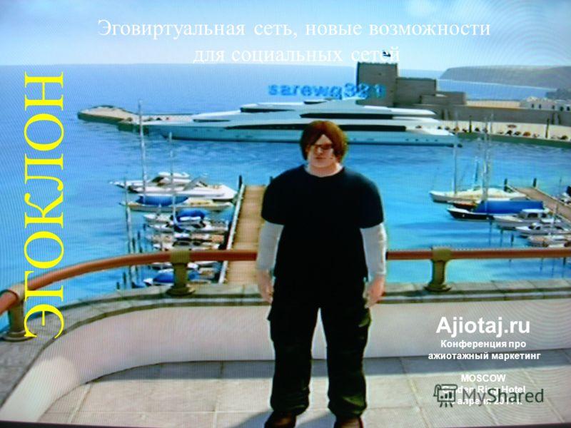 Эговиртуальная сеть, новые возможности для социальных сетей ЭГОКЛОН Ajiotaj.ru Конференция про ажиотажный маркетинг MOSCOW Golden Ring Hotel 18 апреля 2011 г.