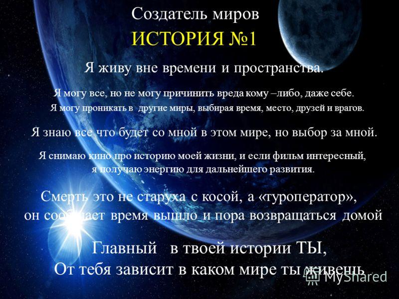 ИСТОРИЯ 1 Создатель миров Я живу вне времени и пространства. Я могу все, но не могу причинить вреда кому –либо, даже себе. Я могу проникать в другие миры, выбирая время, место, друзей и врагов. Я знаю все что будет со мной в этом мире, но выбор за мн