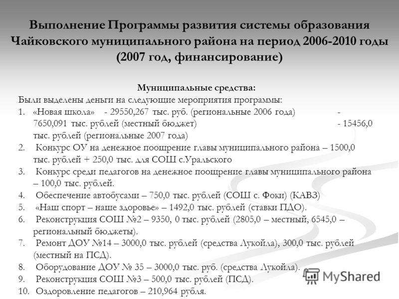Выполнение Программы развития системы образования Чайковского муниципального района на период 2006-2010 годы (2007 год, финансирование) Муниципальные средства: Были выделены деньги на следующие мероприятия программы: 1.«Новая школа» - 29550,267 тыс.