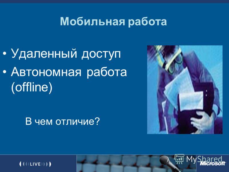 Мобильная работа Удаленный доступ Автономная работа (offline) В чем отличие?