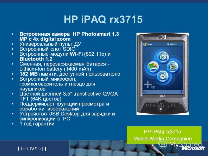 HP iPAQ rx3715 Встроенная камера HP Photosmart 1.3 MP с 4x digital zoom Универсальный пульт ДУ Встроенный слот SDIO Встроенные модули Wi-Fi (802.11b) и Bluetooth 1.2 Сменная, перезаряжаемая батарея - Lithium-Ion battery (1400 mAh) 152 MB памяти, дост