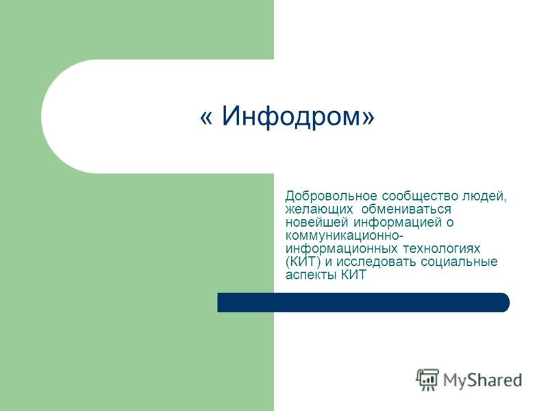 « Инфодром» Добровольное сообщество людей, желающих обмениваться новейшей информацией о коммуникационно- информационных технологиях (КИТ) и исследовать социальные аспекты КИТ