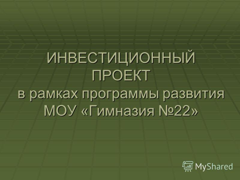 ИНВЕСТИЦИОННЫЙ ПРОЕКТ в рамках программы развития МОУ «Гимназия 22»